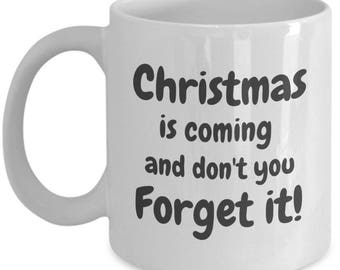 Christmas is Coming and Don't You Forget it!-Holiday Gift Mug