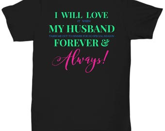 Fun T-shirt for HER! Trick Wording! I Will Love It When My Husband Takes Me Out To Dinner for No Special Reason Forever & Always! 5 Colors!