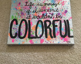 Life is messy, if it weren't it wouldn't be colorful