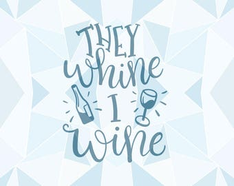 "Printable SVG ""They Whine I Whine"" Cricut Silhouette Quote - pdf png svg Quote - Mother Wine Quote - MLY20170017"