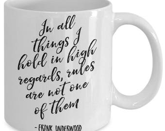 In All Things I Hold In High Regards, Rules Are Not One Of Them - Frank Underwood Quote, Funny Mug, House of Cards, Kevin Spacey, HOC - B167