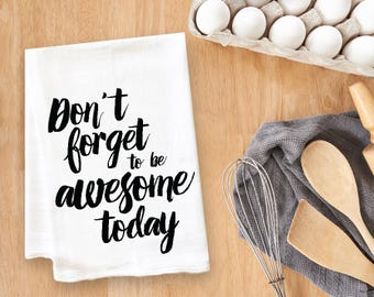 Don't Forget To Be Awesome Today Tea Towel Flour Sack Towel Kitchen Towel