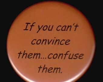 Great sale If you can't convince them. . .  confuse them.   Pinback button or magnet