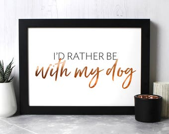 I'd Rather Be With My Dog Print with gold or copper foil