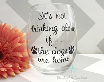 Not drinking alone if, Dog Lover Wine Glass, Dogs are Home