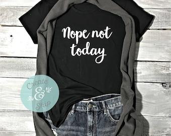 Nope Not Today Shirt - Cute Women's Shirt - Funny Women's Shirt - Women's Shirt - Funny Shirt - Nope Shirt