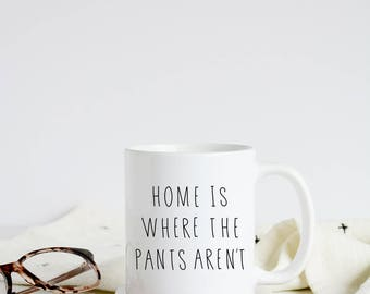 no pants mug | 11 oz coffee mug | funny mug | gift for her | sister gift | gifts under 25 | funny gift idea | home is where the pants aren't