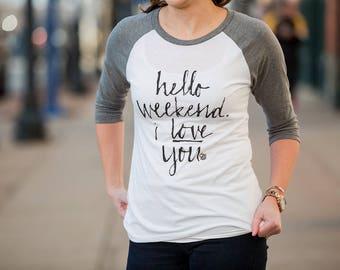 Hello Weekend, I love you. Women's Graphic Tee. Weekend Tee. Relaxing Tee. Baseball Tee. Inspirational Tee.
