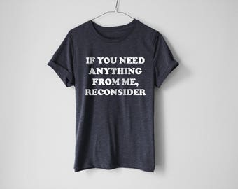 If You Need Something From Me Reconsider Shirt | Funny Shirt | Trendy Shirt | Humor Shirt | Lazy Shirt | Anti-Social Shirt | Sunday Shirt