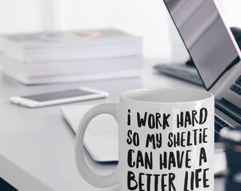 Sheltie Mug - Funny Sheltie Coffee Mug - Sheltie Gifts - I Work Hard So My Sheltie Can Have A Better Life