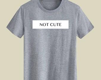 NOT CUTE Unisex T Shirt T-shirts For Men T-shirts For Women T Shirts With Sayings T-shirt Statement Street Wear Customize Gift T Shirt