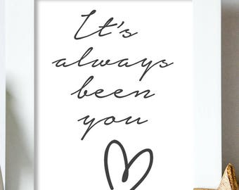 I'ts always been you / Love / Quote / Family / Monochrome / Home Print, A4 or A5 and 8x10inch, Quality PaperA3