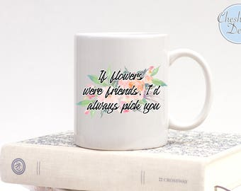 If flowers were friends I'd always pick you, Best Friend Gifts, Friendship Gifts, Best Friend Mugs, Mugs for Her, Gifts for Her, Flowers