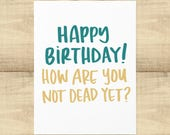 "Happy Birthday greeting card ""How are you not dead yet?"", BLANK INSIDE, envelope included"