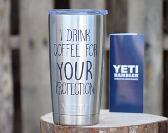 I Drink Coffee For Your Protection Yeti - Personalized Yeti - Yeti Gift - Laser Engraved Yeti - Yeti Cup - Yeti Monogram Funny Tumblers