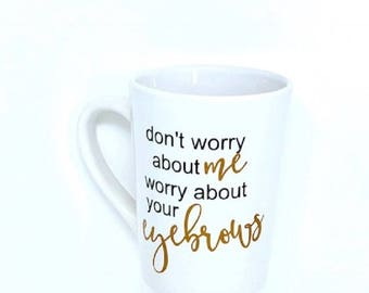 Don't worry about me worry about your eyebrows coffee mug