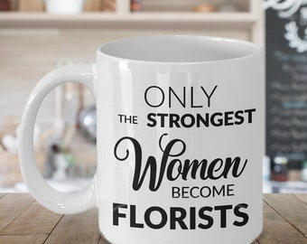 Gift for a Florist Coffee Mug - Only the Strongest Women Become Florists Coffee Mug Ceramic Tea Cup