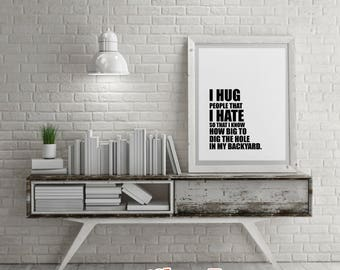 Savage Quotes: I HUG People That I HATE.- DIY Printable Quotes for Home. Housewarming Gift or just for Fun