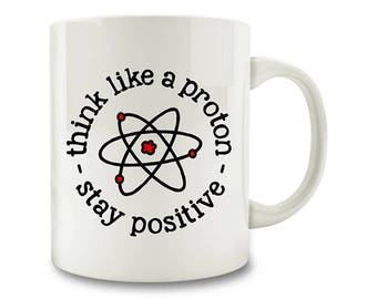 Science Gift Idea, Think Like A Proton Stay Positive Coffee Mug, science coffee mug chemistry teacher (D151)