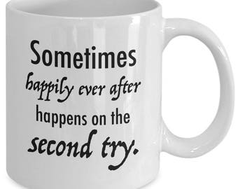 Sometimes HAPPILY EVER AFTER Happens on the Second Try - Second Marriage Mug - Wedding Engagement Gift - 11 oz White Coffee Tea Cup