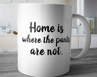Home Is Where The Pants Are Not Mug, Coffee Cup, Gift for Friend, Funny & Sarcastic Co Worker, Funny Mug Birthday Gift Idea