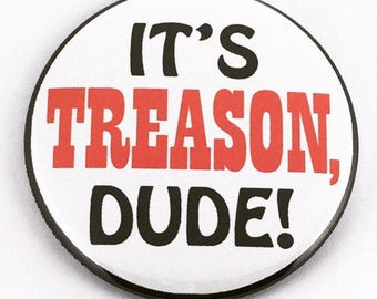 It's Treason, Dude - political protest Pin back button