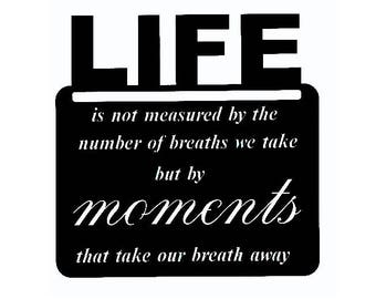 Life is not measured by the number of breaths we take but my moments that take our breath away