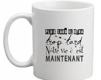 """CERAMIC MUG """"later it will be too late... life is now"""""""