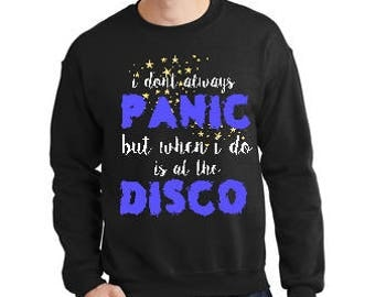 I don't always Panic but when I do is at the Disco Sweatshirt, Disco Lover Sweatshirt,Dancer Sweatshirt, Disco Panic, Dance Panic Sweatshirt