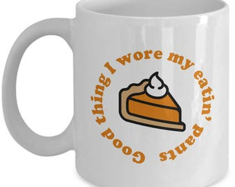 Good Thing I Wore My Eatin' Pants Funny Gift Mug Coffee Cup Thanksgiving Pumpkin Pie Sarcastic