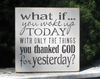 What if you woke up today with only the things you thanked God for yesterday? Inspirational Motivational Religous Christian  Farmhouse sign