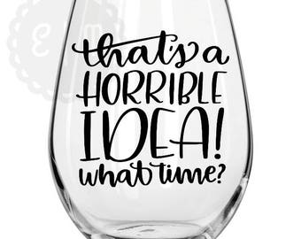 That's a horrible idea! What time?  21 oz stemless wine glass