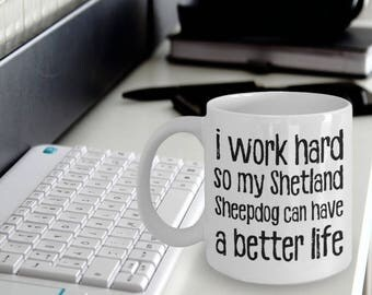 Shetland Sheepdog Mug - Shetland Sheepdog Gifts - I Work Hard So My Shetland Sheepdog Can Have A Better Life