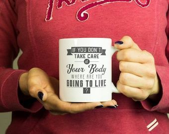 If you don't take care of your body where are you going to live? Mug, Coffee Mug Funny Inspirational Love Quote Coffee Cup D554