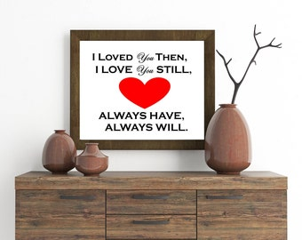 I loved you then, I love you still, Always have, Always will print.