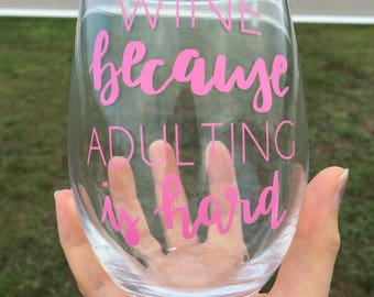 Wine Because Adulting is Hard Wine Glass/ Funny Wine Glasses/ Stemless Wine Glass/ Custom Wine Glass/ Personalized wine/ Gifts for her
