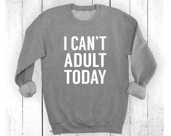 I Can't Adult Today Shirt - Adulting Shirt - Funny Sweatshirt - Can't Adult Today