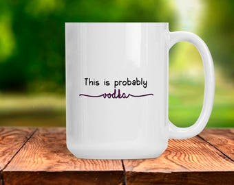 Funny Adult Mug, This is Probably Vodka, Ceramic 11 and 15 oz Mug, Vodka Alcohol Liquor Wine Cup, Birthday Anniversary Present