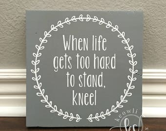 When life gets too hard to stand kneel wood sign, MADE TO ORDER, 11.25x11.25