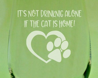 Its Not Really Drinking Alone if the Cat is Home, Cat Lover Wine Glass, Cat Lover Glass, Cat Mom Wine Glass, Funny Wine Glass, Crazy Cat