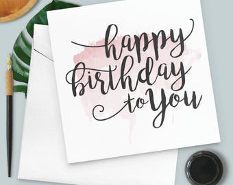 Happy Birthday To You - Birthday Card - Calligraphy - Watercolour
