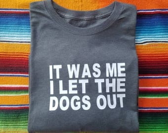 "T-shirt - ""It was me I let the dogs out"""
