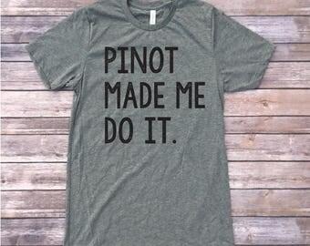 Pinot Made Me Do It Shirt / Wine shirts / Triblend Tshirt / Pinot Shirt / Funny T-Shirts / Shirts With Sayings / Funny Wine Shirt