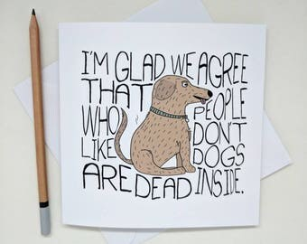 Funny dog lover Greetings Card -  I'm glad we agree that people who don't like dogs are dead inside. - Greeting Card, Birthday Card, puppy.
