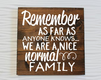 Remember As Far As Anyone Knows We Are A Nice Normal Family | Family Sign | Funny Family Sign | Crazy Family Sign | Entryway Sign | Welcome