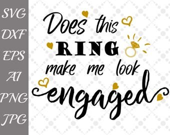 """Does This Ring Make Me Look Engaged Svg: """"WEDDING SVG"""" Engagement Svg,Bridal Svg,Silhouette Cut Files,Cameo Svg,Cricut Svg,Wedding Dxf"""