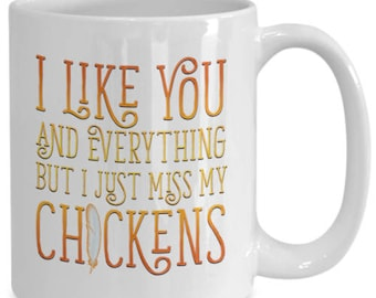 I Like You and Everything But I Just Miss My Chickens Mug Funny Coffee Cup