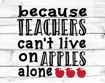 Teacher Svg, Because Teachers Can't Live On Apples Alone Svg, Teach Svg, Back to School, Apple Svg, Svg for Cricut, Silhouette, Cut Files