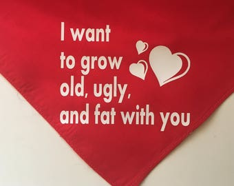 I want to grow old, ugly, and fat with you Dog Bandana Valentine's Day