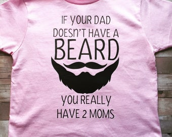 If your dad doesn't have a beard then you have two moms-tshirt!